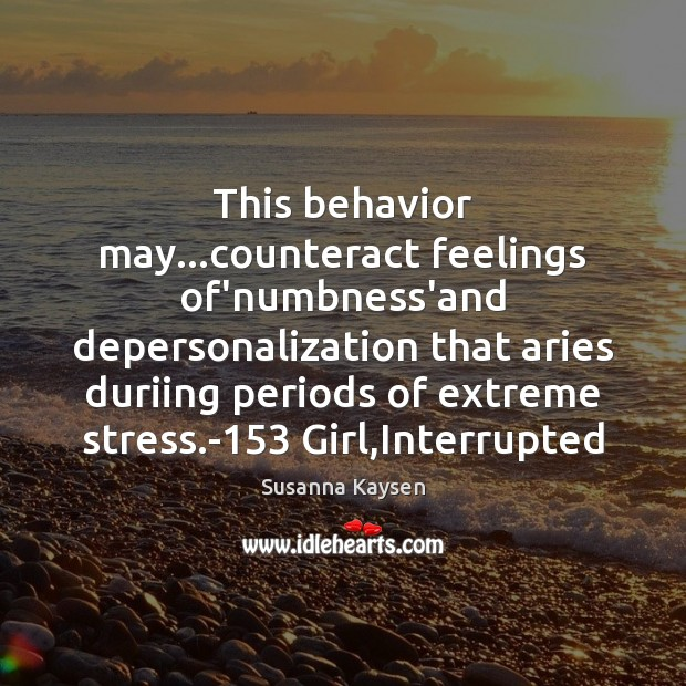 This behavior may…counteract feelings of'numbness'and depersonalization that aries duriing periods of Susanna Kaysen Picture Quote