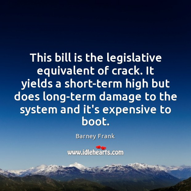 This bill is the legislative equivalent of crack. It yields a short-term Image