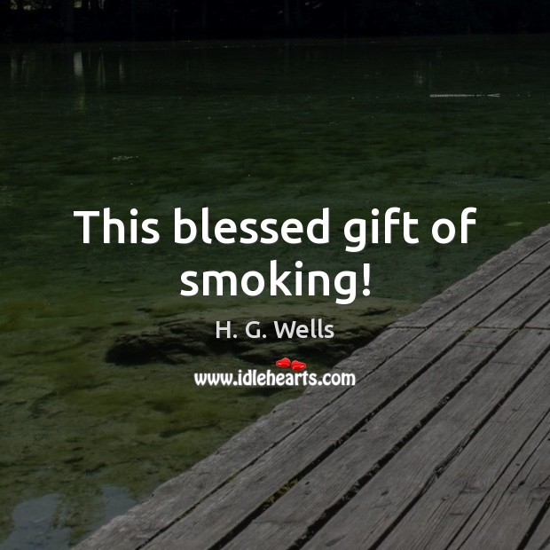 This blessed gift of smoking! H. G. Wells Picture Quote