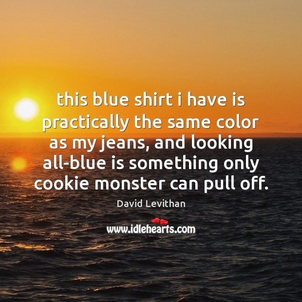 This blue shirt i have is practically the same color as my David Levithan Picture Quote