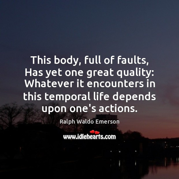 This body, full of faults, Has yet one great quality: Whatever it Ralph Waldo Emerson Picture Quote