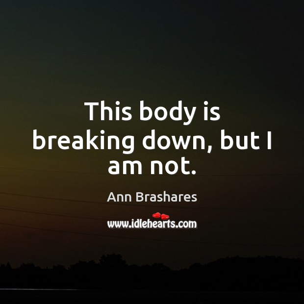 Image, This body is breaking down, but I am not.