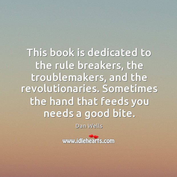 This book is dedicated to the rule breakers, the troublemakers, and the Dan Wells Picture Quote