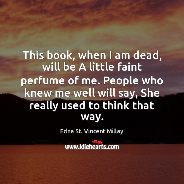 This book, when I am dead, will be A little faint perfume Edna St. Vincent Millay Picture Quote