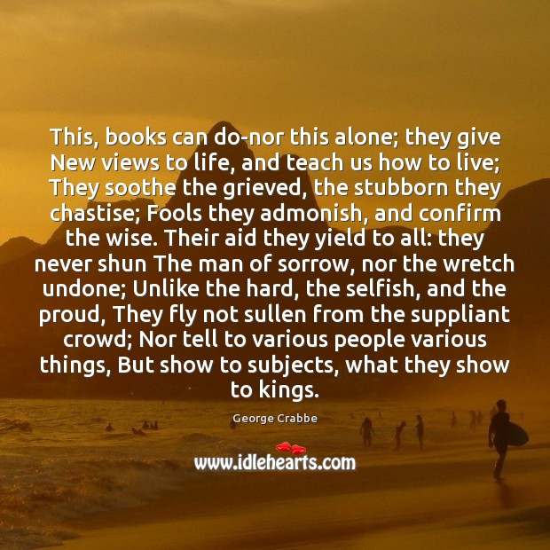 This, books can do-nor this alone; they give New views to life, George Crabbe Picture Quote