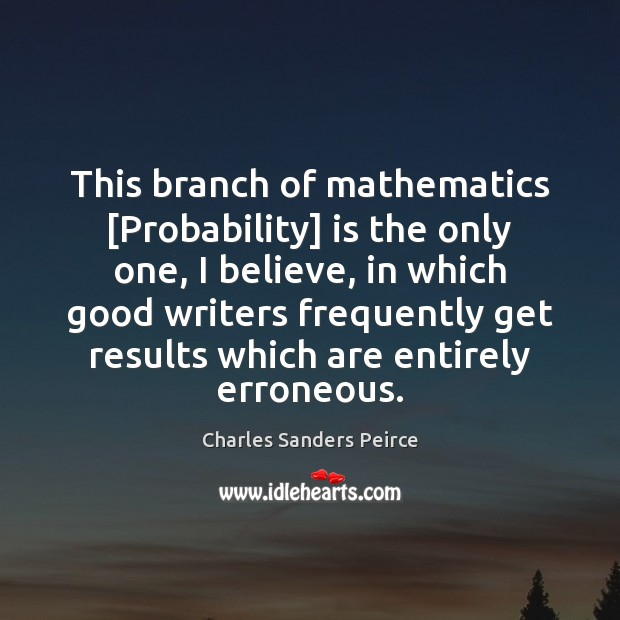 This branch of mathematics [Probability] is the only one, I believe, in Charles Sanders Peirce Picture Quote