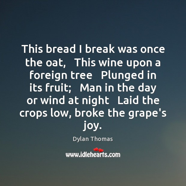 This bread I break was once the oat,   This wine upon a Dylan Thomas Picture Quote