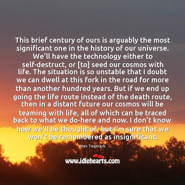 Image, This brief century of ours is arguably the most significant one in