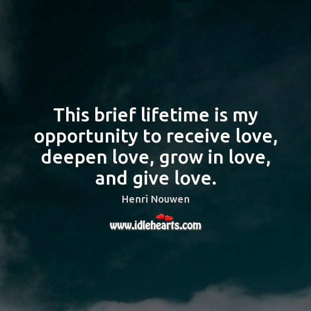 This brief lifetime is my opportunity to receive love, deepen love, grow Image