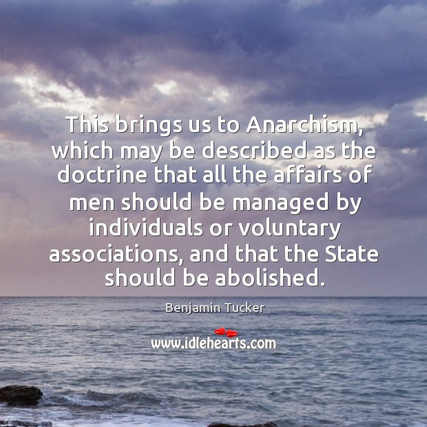 This brings us to anarchism, which may be described as the doctrine that all the Benjamin Tucker Picture Quote