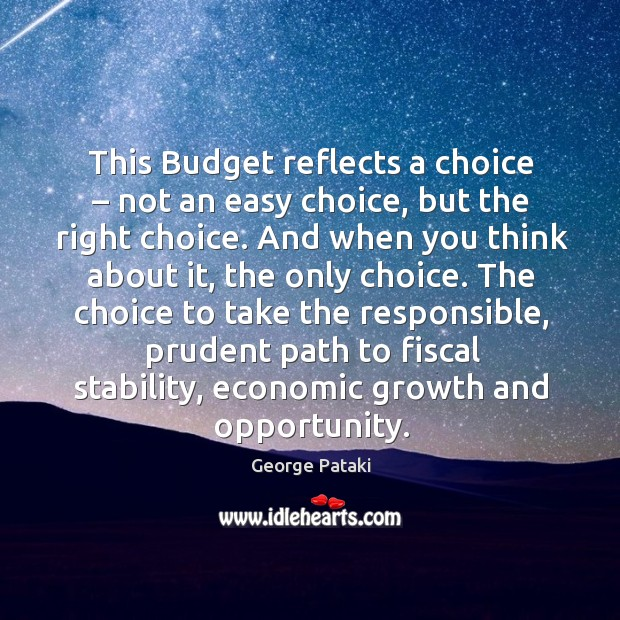 This budget reflects a choice – not an easy choice, but the right choice. George Pataki Picture Quote