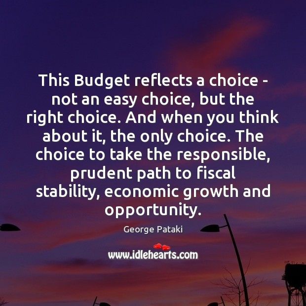 This Budget reflects a choice – not an easy choice, but the George Pataki Picture Quote