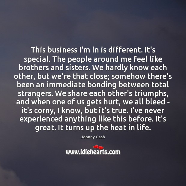 This business I'm in is different. It's special. The people around me Johnny Cash Picture Quote