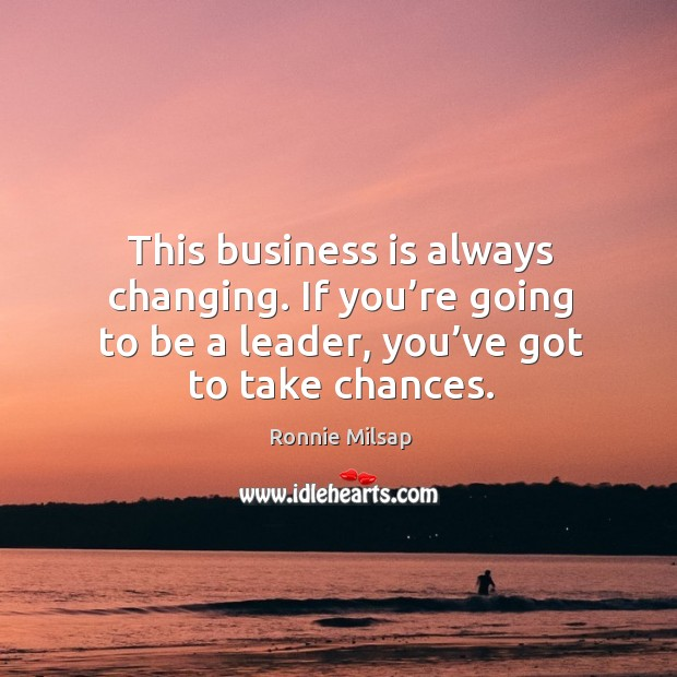 Image, This business is always changing. If you're going to be a leader, you've got to take chances.