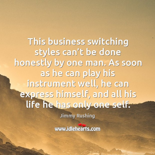 This business switching styles can't be done honestly by one man. Jimmy Rushing Picture Quote
