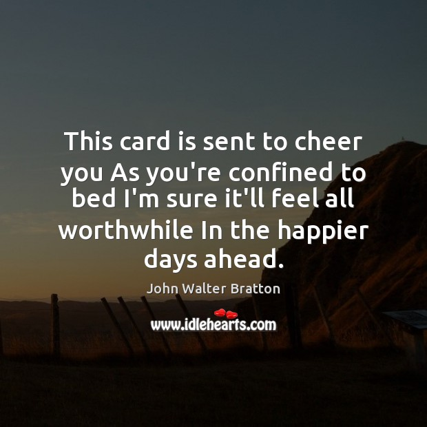 This card is sent to cheer you As you're confined to bed John Walter Bratton Picture Quote