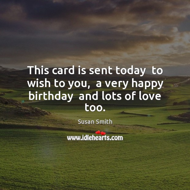 This card is sent today  to wish to you,  a very happy birthday  and lots of love too. Image