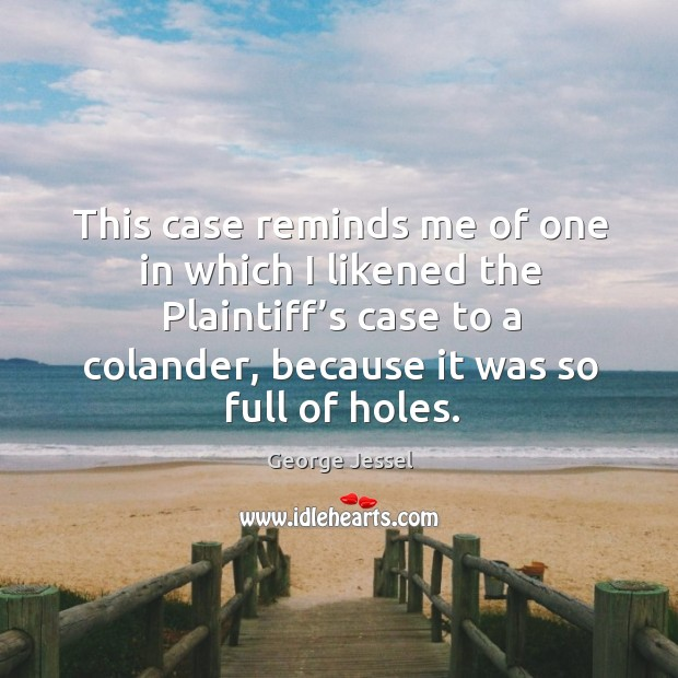 This case reminds me of one in which I likened the plaintiff's case to a colander, because it was so full of holes. George Jessel Picture Quote