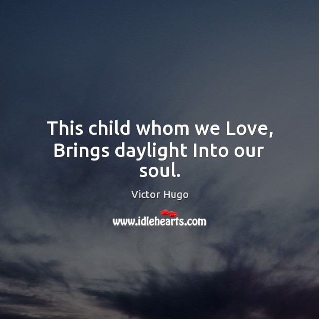 This child whom we Love, Brings daylight Into our soul. Victor Hugo Picture Quote