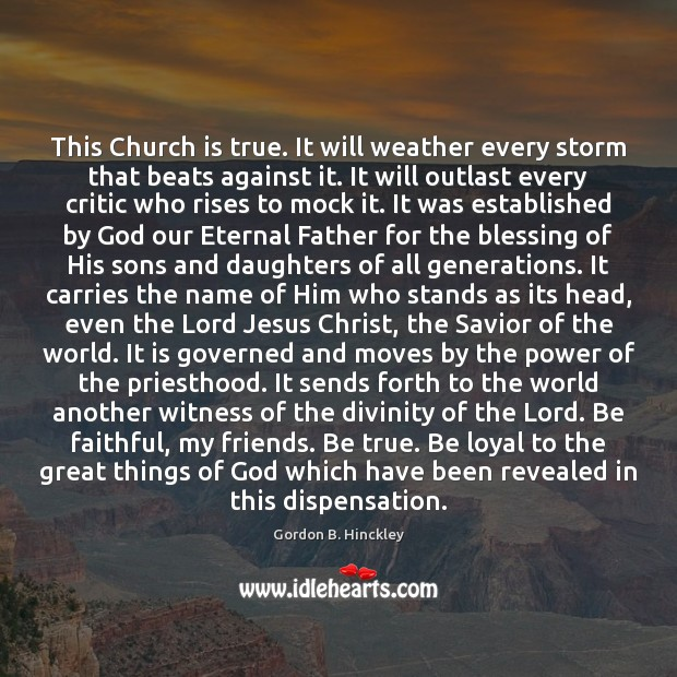 This Church is true. It will weather every storm that beats against Gordon B. Hinckley Picture Quote