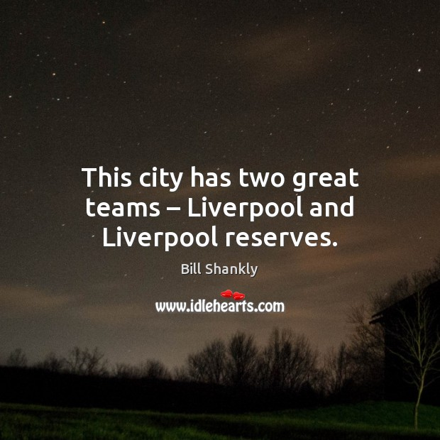 Image, This city has two great teams – Liverpool and Liverpool reserves.