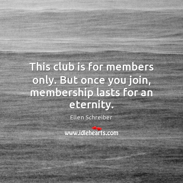 Ellen Schreiber Picture Quote image saying: This club is for members only. But once you join, membership lasts for an eternity.