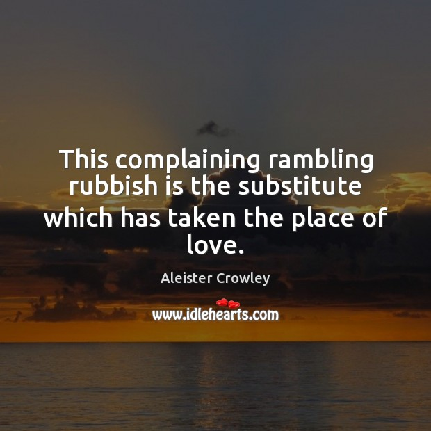 This complaining rambling rubbish is the substitute which has taken the place of love. Aleister Crowley Picture Quote