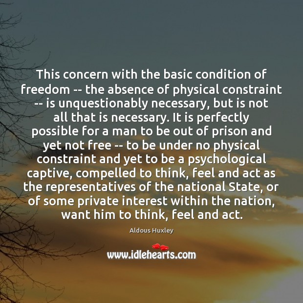 This concern with the basic condition of freedom — the absence of Aldous Huxley Picture Quote