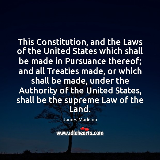 This Constitution, and the Laws of the United States which shall be James Madison Picture Quote