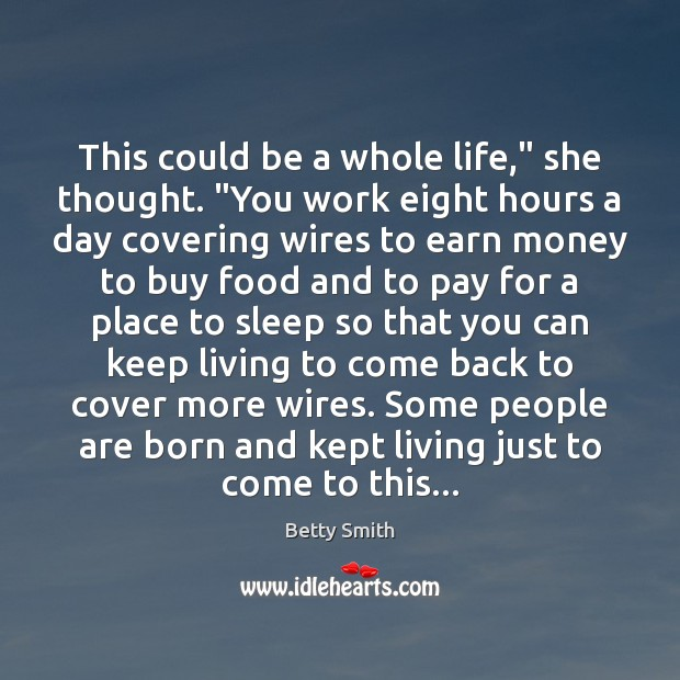 """This could be a whole life,"""" she thought. """"You work eight hours Betty Smith Picture Quote"""