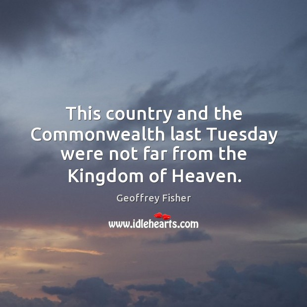 This country and the commonwealth last tuesday were not far from the kingdom of heaven. Geoffrey Fisher Picture Quote