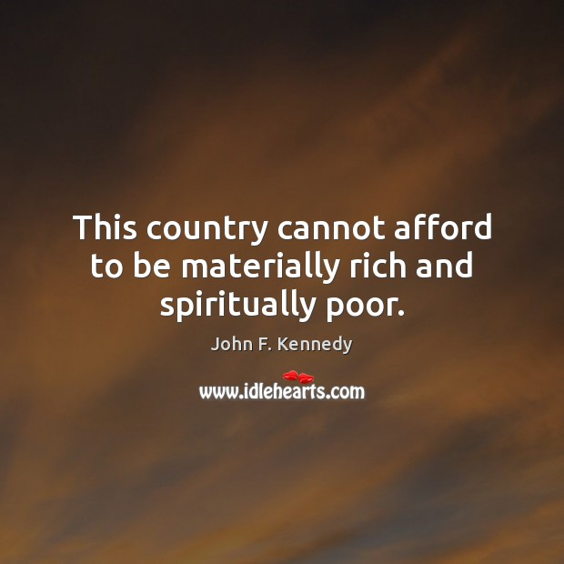 Image, This country cannot afford to be materially rich and spiritually poor.