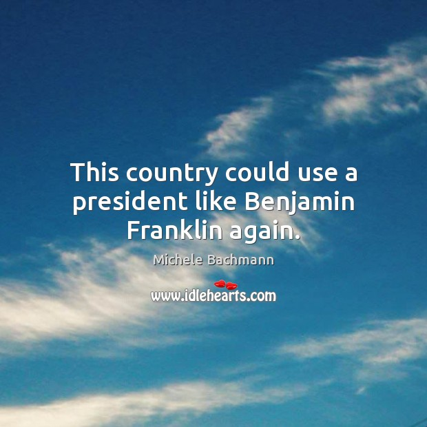 This country could use a president like Benjamin Franklin again. Michele Bachmann Picture Quote