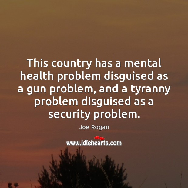 This country has a mental health problem disguised as a gun problem, Joe Rogan Picture Quote