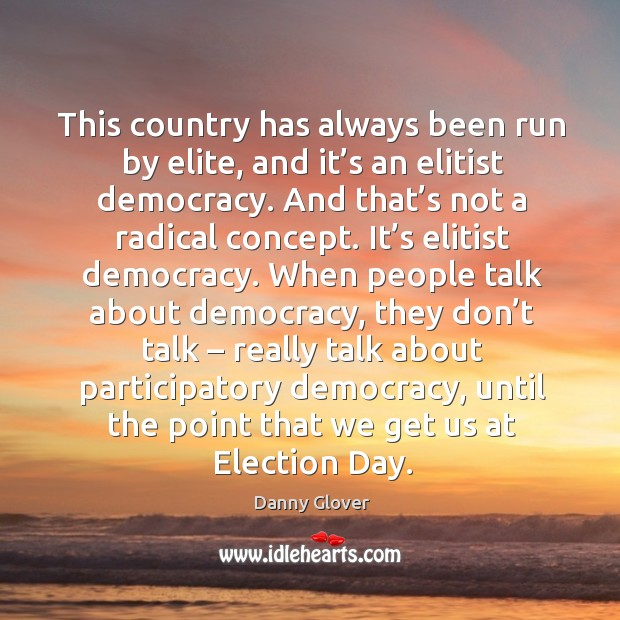 This country has always been run by elite, and it's an elitist democracy. Image