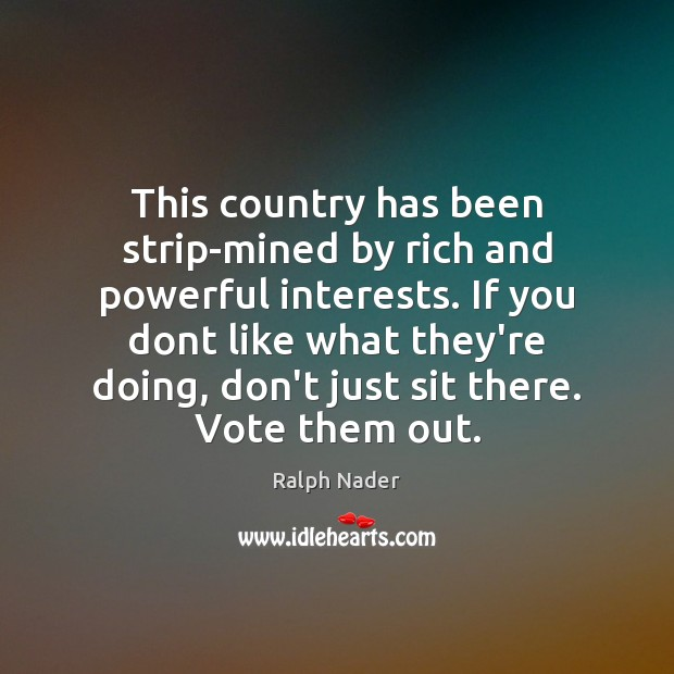This country has been strip-mined by rich and powerful interests. If you Ralph Nader Picture Quote