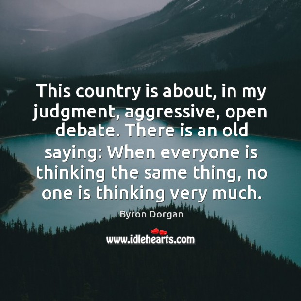 This country is about, in my judgment, aggressive, open debate. There is an old saying: Image