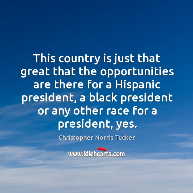 This country is just that great that the opportunities are there for a hispanic president Image