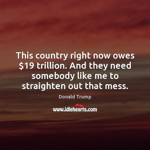 This country right now owes $19 trillion. And they need somebody like me Donald Trump Picture Quote