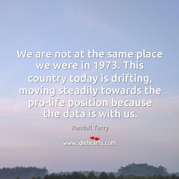 This country today is drifting, moving steadily towards the pro-life position because the data is with us. Data Quotes Image