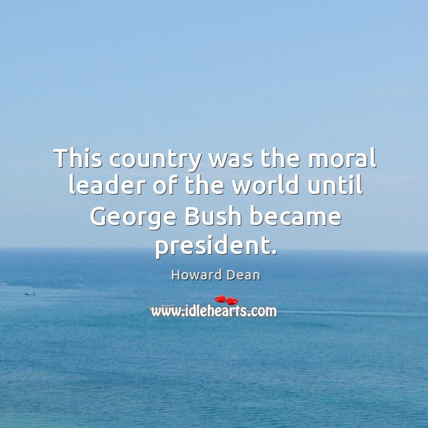 This country was the moral leader of the world until george bush became president. Image