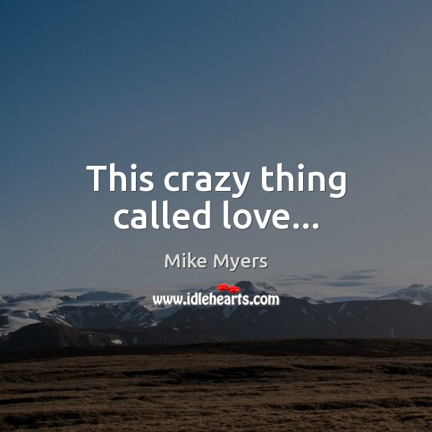 This crazy thing called love… Mike Myers Picture Quote