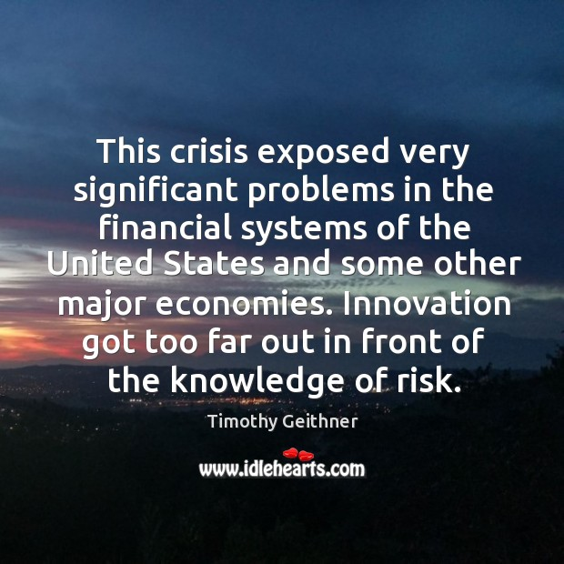 This crisis exposed very significant problems in the financial systems of the united states Timothy Geithner Picture Quote
