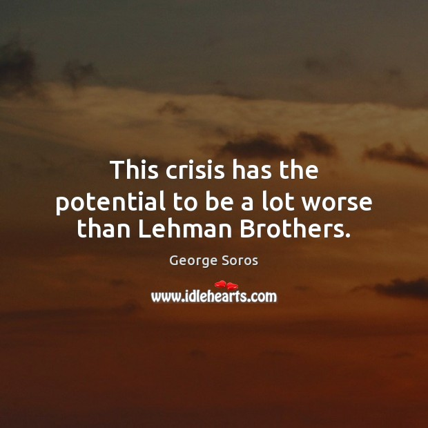 This crisis has the potential to be a lot worse than Lehman Brothers. George Soros Picture Quote