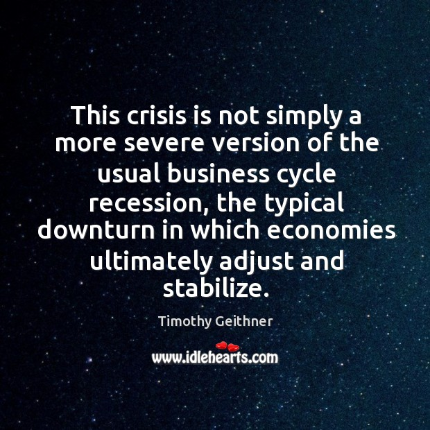 This crisis is not simply a more severe version of the usual business cycle recession Timothy Geithner Picture Quote