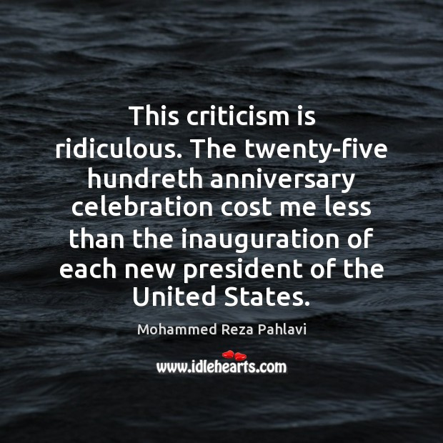 This criticism is ridiculous. The twenty-five hundreth anniversary celebration cost me less Mohammed Reza Pahlavi Picture Quote