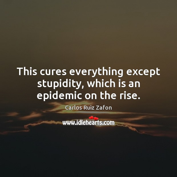 Image, This cures everything except stupidity, which is an epidemic on the rise.