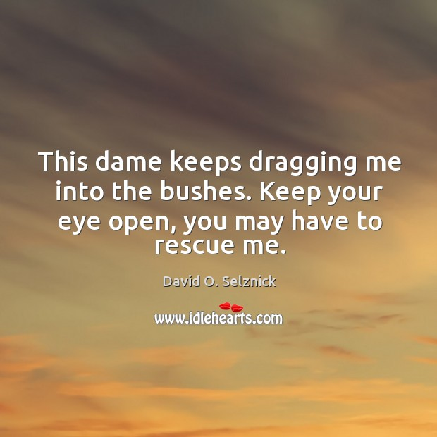 This dame keeps dragging me into the bushes. Keep your eye open, you may have to rescue me. David O. Selznick Picture Quote