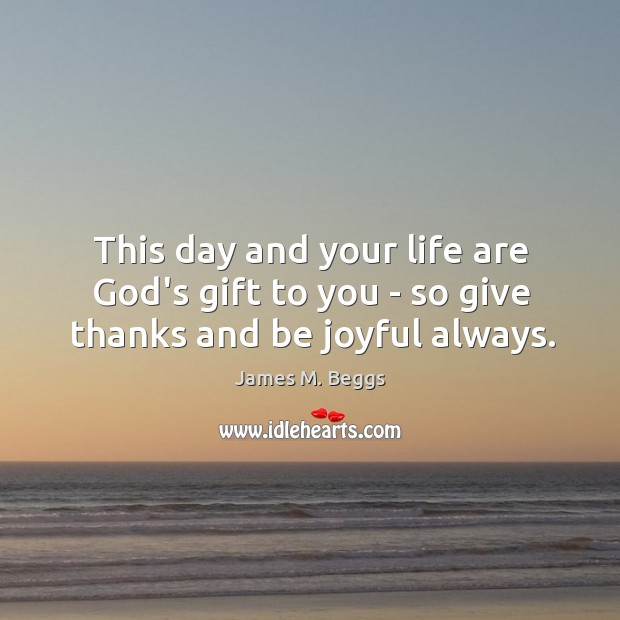 This day and your life are God's gift to you – so give thanks and be joyful always. Image