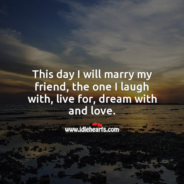 This day I will marry my friend, the one I laugh with, live for, dream with and love. Wedding Quotes Image